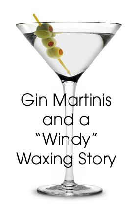 Gin Martinis and a Windy Waxing Story