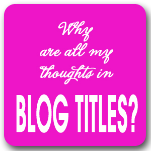 Seriously? Why Are All My Thoughts In Blog Titles? (and what category do I pin this to?)
