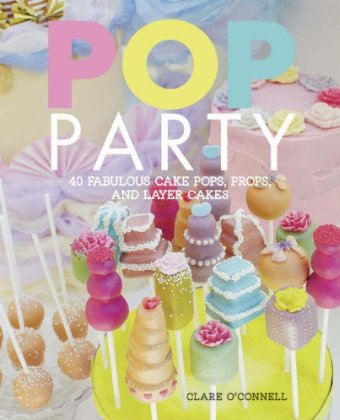 Pop Party Recipes - Fabulous Cake Pops, Layer Cakes and More