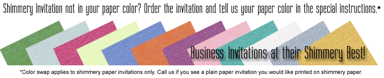 If a shimmery business invitation is not shown in the color you want, order the invitation as shown as put the paper color you want in the special instructions (shimmery paper invitations only.)